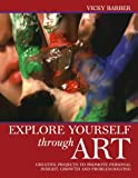 Explore Yourself Through Art: A Practical Guide to Using a Wide Range of Art Forms for Self-expressi