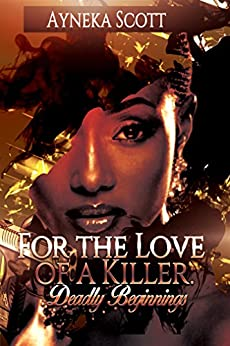 For The Love of A Killer:: Deadly Beginnings by [Scott, Ayneka]