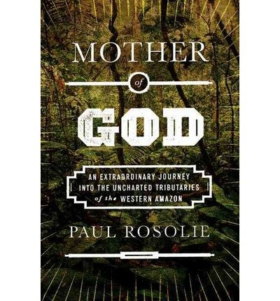 Download Mother of God: An Extraordinary Journey into the Uncharted Tributaries of the Western Amazon (Hardback) - Common pdf