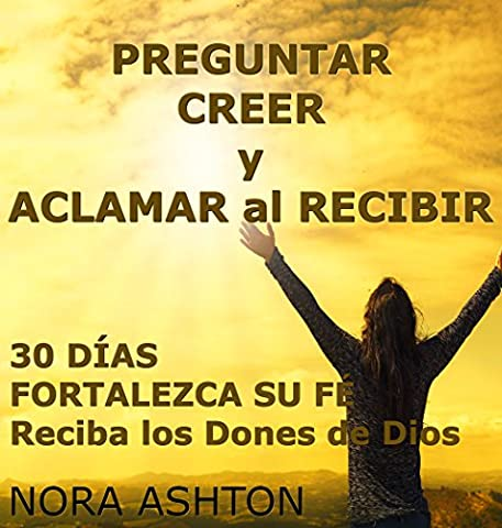 PREGUNTAR, CREER y ACLAMAR al RECIBIR : 30 Días: Fortalezca Su Fe; Reciba los Dones de Dios (Spanish (Biblia Oraciones Y Promesas)