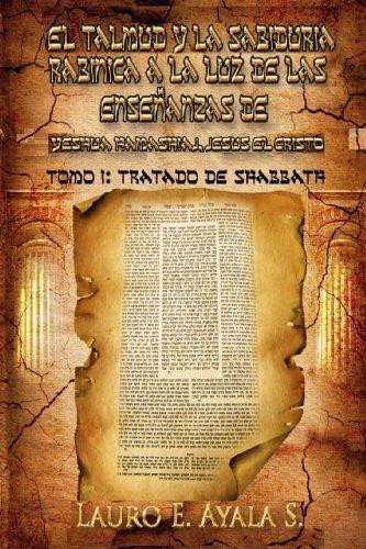 By Dr Lauro E Ayala S - El Talmud y la Sabidura Rabnica a la Luz de las Enseanzas de Yesha Hamashiaj, Jess el Cristo: Tomo I: Tratado de Shabbath: 1 (1/25/11)