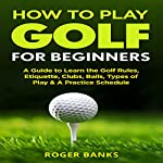 How to Play Golf for Beginners: A Guide to Learn the Golf Rules, Etiquette, Clubs, Balls, Types of Play, & a Practice Schedule | Roger Banks