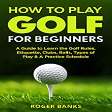 How to Play Golf for Beginners: A Guide to Learn the Golf Rules, Etiquette, Clubs, Balls, Types of Play, & a Practice Schedule Audiobook by Roger Banks Narrated by Todd Eflin
