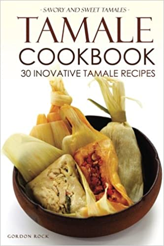 Tamale Cookbook - 30 Inovative Tamale Recipes: Savory and Sweet Tamales: Gordon Rock: 9781532700804: Amazon.com: Books