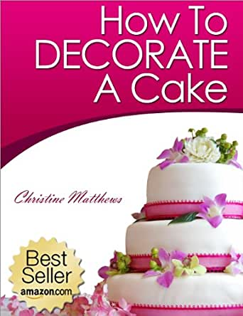 How To Decorate A Cake Cake Decorating For Beginners Book 1