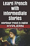 Learn French with Intermediate Stories: Interlinear French to English (Learn French with Interlinear Stories for Beginners and Advanced Readers)
