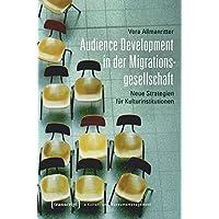 Audience Development in der Migrationsgesellschaft: Neue Strategien für Kulturinstitutionen (Schriften zum Kultur- und Museumsmanagement)