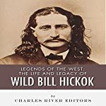 Legends of the West: The Life and Legacy of Wild Bill Hickok | Charles River Editors