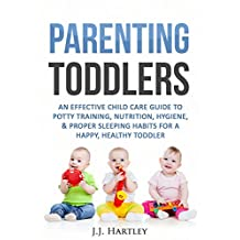 Parenting: Parenting Toddlers: An Effective Child Care Guide To Potty Training, Nutrition, Hygiene, Proper Sleeping Habits For A Happy, Healthy Toddler