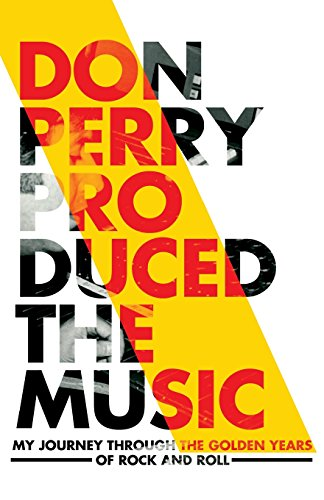 Don Perry Produced The Music: My Journey Through The Golden Years Of Rock and Roll