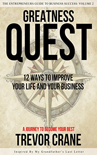 Greatness Quest - A Journey To Become Your Best: 12 Ways To Improve Your Life And Your Business (The Entrepreneurs Guide to Business Success)