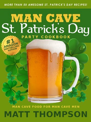 The Man Cave St. Patrick's Day Cookbook: More Than 50 Awesome St. Patrick's Day Recipes For Partying In The Man Cave by Matt  Thompson