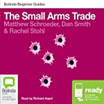 The Small Arms Trade: Bolinda Beginner Guides | Matthew Schroeder,Dan Smith,Rachel Stohl