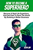 How To Become A Superhero: Become A Real-Life Superhero, And Get Paid To Save The World By Building A Better Business