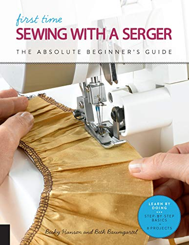 First Time Sewing with a Serger: The Absolute Beginner's Guide--Learn By Doing * Step-by-Step Basics + Projects