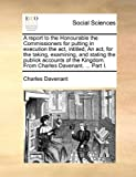 A Report to the Honourable the Commissioners for Putting in Execution the Act, Intitled, an Act, for the Taking, Examining, and Stating the Publick Ac, Charles Davenant, 1170576567