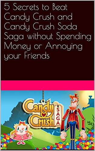 5 Secrets to Beat Candy Crush and Candy Crush Soda Saga without Spending Money or Annoying your Friends