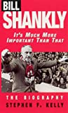 Bill Shankly: It's Much More Important Than That: The Biography