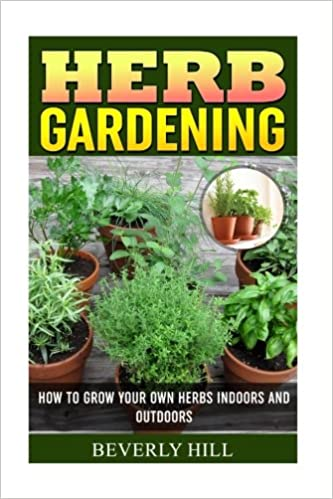 Herb Gardening: How To Grow Your Own Herbs Indoors And Outdoors (Indoor  Herb Garden, Outdoor Herb Garden, Herb Garden, Herbal Essences, Herb Seeds,  ...