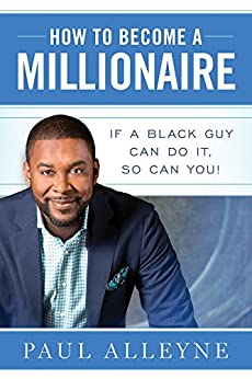 How To Become A Millionaire: If A Black Guy Can Do It, So Can You! by [Alleyne, Paul]