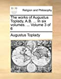 The Works of Augustus Toplady, a B In, Augustus Toplady, 1140718932