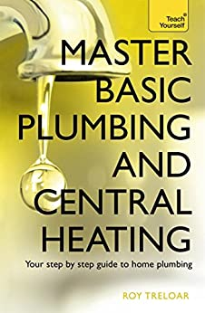 Master Basic Plumbing And Central Heating: Teach Yourself: A quick guide to plumbing and heating jobs, including basic emergency repairs by [Treloar, Roy]