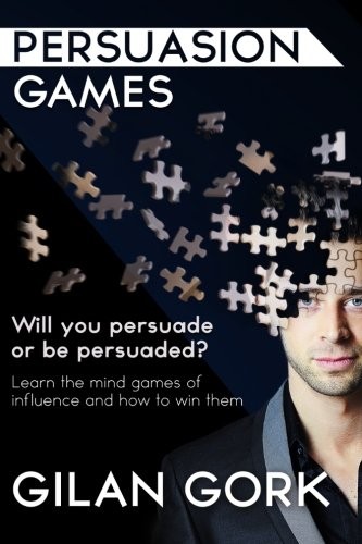 Persuasion Games: Will you persuade or be persuaded?  Learn the mind games of influence and how to win them