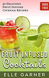 FRUIT INFUSED COCKTAILS: 50 Delicious Fruit Infused Cocktail and Spirits Recipes: Tequila Fruit Infused Cocktails and Spirits (Book 4: Tequila Cocktails & Mixed Drinks, Spirits, Infusions)