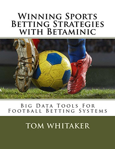 Winning Sports Betting Strategies with Betaminic Big Data Tools for Football Betting Systems: A step-by-step guide to using the Betamin Builder Data Analysis Tool for creating soccer betting systems ()