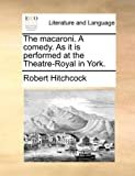 The Macaroni a Comedy As It Is Performed at the Theatre-Royal in York, Robert Hitchcock, 117054102X