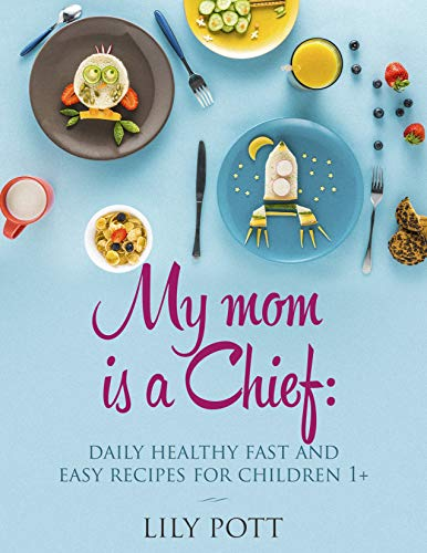 My Mom is a Chief: Daily Healthy, Fast, and Easy Recipes for Children 1+ – Well-Balanced and Nutritional Meals to Promote your Baby's Health and Happiness by Lily Pott