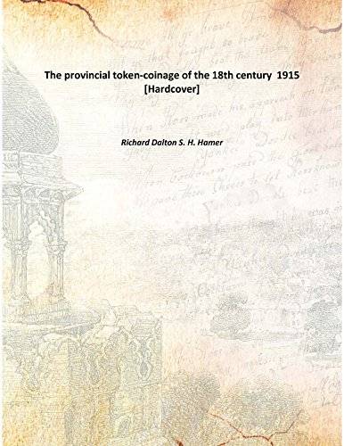 The provincial token-coinage of the 18th century 1915 [Hardcover] (18th Century Tokens)