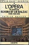 La vie quotidienne à l'Opéra au temps de Rossini et de Balzac, Paris, 1800-1850