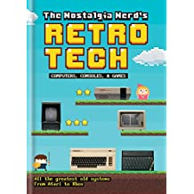 The Nostalgia Nerd's Retro Tech: Computer, Consoles & Games (Tech Classics) (English Edition)