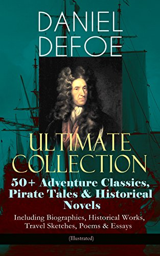 DANIEL DEFOE Ultimate Collection: 50+ Adventure Classics, Pirate Tales & Historical Novels - Including Biographies, Historical Works, Travel Sketches, ... Devil, The King of Pirates and many more