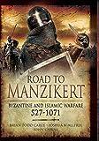 Road to Manzikert: Byzantine and Islamic Warfare, 527-1071