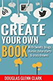 Create Your Own Book: with tweets, blogs, diaries, false starts & crazy dreams (Author hacks for fast-tracking new projects)