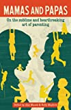 Mamas and Papas on the Sublime and Heartbreaking Art of Parenting, Alys Masek, 0981602088