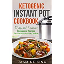 Ketogenic Instant Pot Cookbook: Easy and Delicious Ketogenic Recipes for Your Pressure Cooker