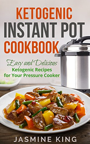 Ketogenic Instant Pot Cookbook: Easy and Delicious Ketogenic Recipes for Your Pressure Cooker by Jasmine King