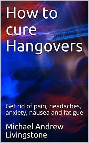 How to cure Hangovers: Get rid of pain, headaches, anxiety, nausea and fatigue (Live Long Live Health Books Book 1)
