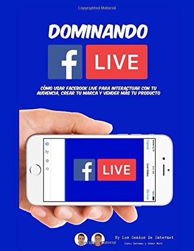 Dominando Facebook Live: Claves para Convertirte en un Experto de Las Trasmisiones en Vivo  [Serrano, Justo - Miro, Cesar] (Tapa Blanda)