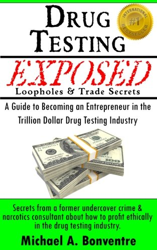 Drug Testing Exposed Loopholes and Trade Secrets: A Guide to Becoming an Entrepeneur in the Trillion Dollar Drug Testing Industry