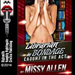 Librarian in Bondage: She Paid Her Fine for Overdue Lust!, Caught in the Act, Book 6 | Missy Allen