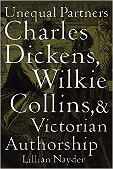 Unequal Partners: Charles Dickens, Wilkie Collins, and Victorian Authorship by Lillian Nayder (2010-11-18)