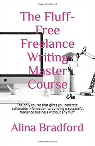 The Fluff-Free Freelance Writing Master Course: The only course that gives you concrete, actionable information to building a successful freelance business ...