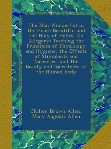 The Man Wonderful in the House Beautiful and the Holy of Holies: An Allegory; Teaching the Principles of Physiology and Hygiene, the Effects of ... the Beauty and Sacredness of the Human Body PDF