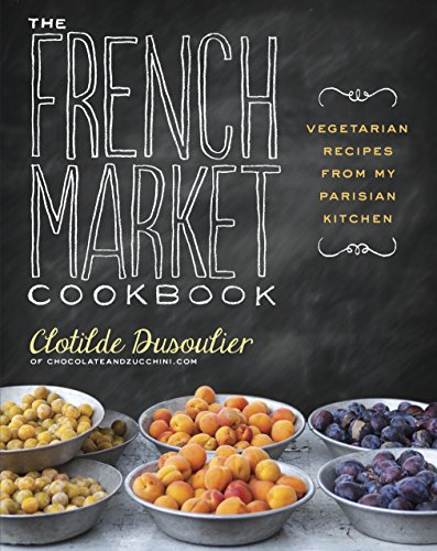French Tart Recipes - The French Market Cookbook: Vegetarian Recipes from My Parisian Kitchen