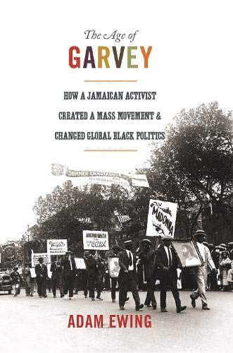 The Age of Garvey: How a Jamaican Activist Created a Mass Movement and Changed Global Black Politics (America in the Wor