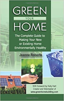 Green Your Home: The Complete Guide to Making Your New or Existing Home Environmentally Healthy by Jeanne Roberts (2008-04-20)
